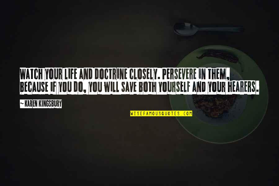 Watch Out For Yourself Quotes By Karen Kingsbury: Watch your life and doctrine closely. Persevere in