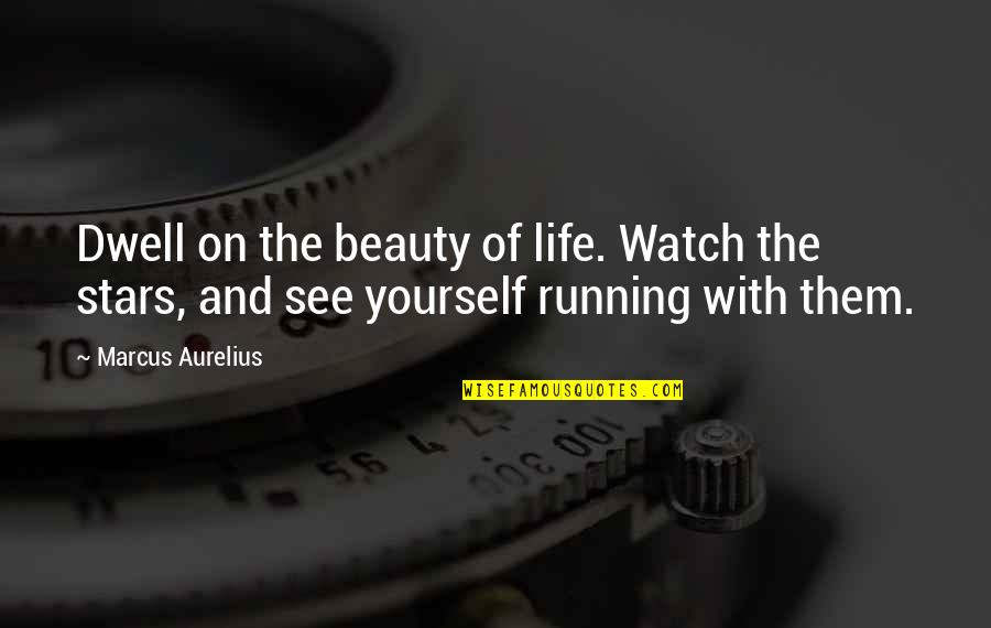 Watch Out For Yourself Quotes By Marcus Aurelius: Dwell on the beauty of life. Watch the