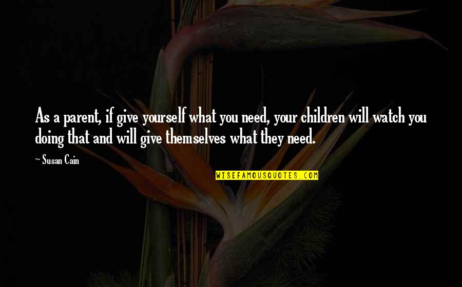 Watch Out For Yourself Quotes By Susan Cain: As a parent, if give yourself what you