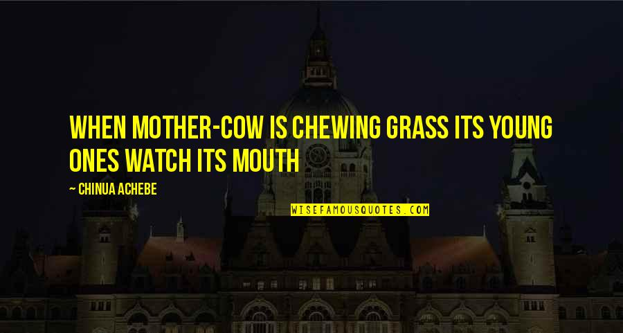 Watch Out Your Mouth Quotes By Chinua Achebe: When mother-cow is chewing grass its young ones