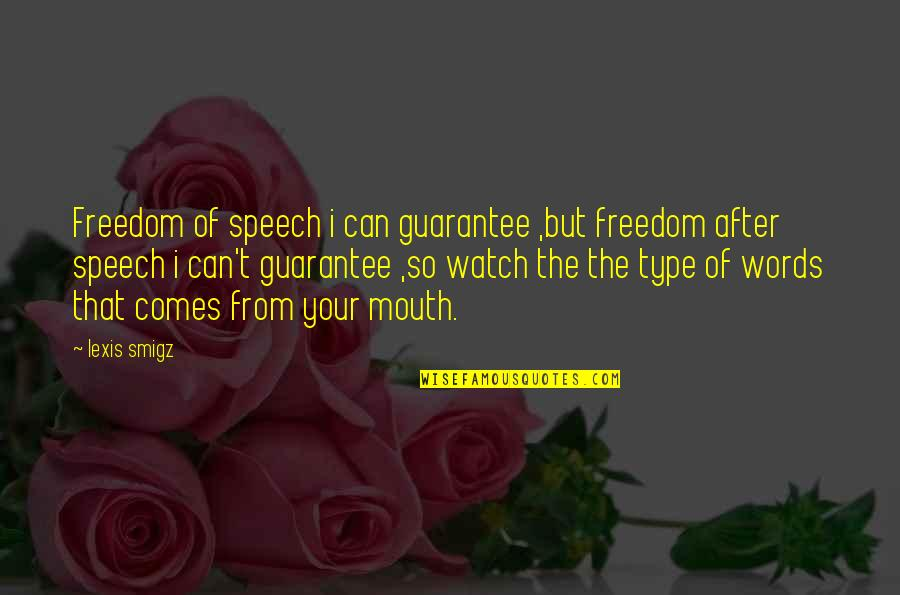 Watch Out Your Mouth Quotes By Lexis Smigz: Freedom of speech i can guarantee ,but freedom