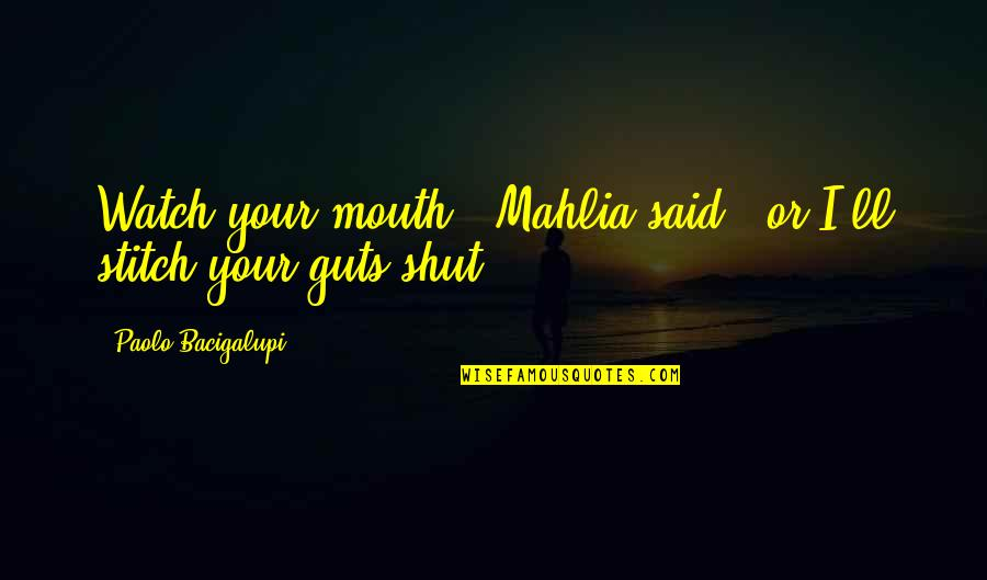 "Watch Out Your Mouth Quotes By Paolo Bacigalupi: Watch your mouth,"" Mahlia said, ""or I'll stitch"