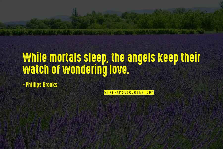 Watch You Sleep Love Quotes By Phillips Brooks: While mortals sleep, the angels keep their watch