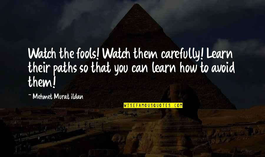 Watch Your Words Quotes By Mehmet Murat Ildan: Watch the fools! Watch them carefully! Learn their