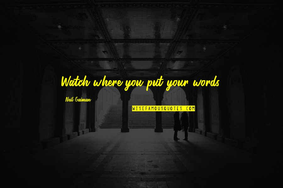 Watch Your Words Quotes By Neil Gaiman: Watch where you put your words.