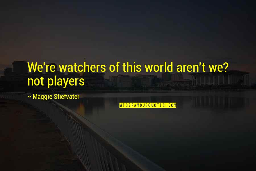 Watchers Quotes By Maggie Stiefvater: We're watchers of this world aren't we? not