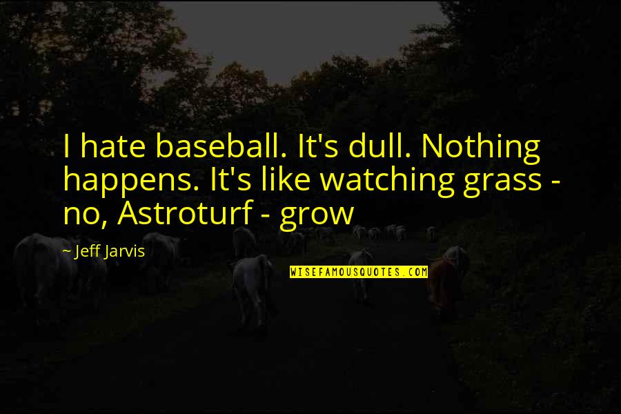Watching Baseball Quotes By Jeff Jarvis: I hate baseball. It's dull. Nothing happens. It's