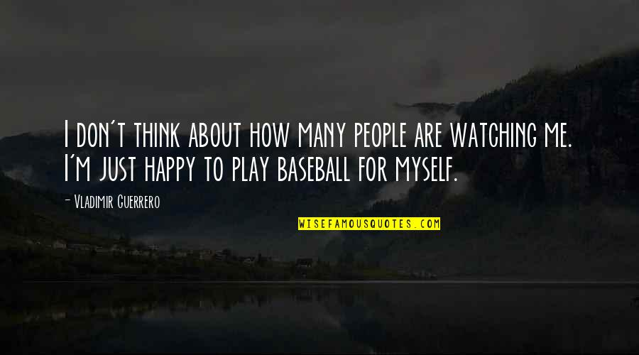 Watching Baseball Quotes By Vladimir Guerrero: I don't think about how many people are