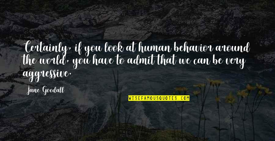 Watchingand Quotes By Jane Goodall: Certainly, if you look at human behavior around