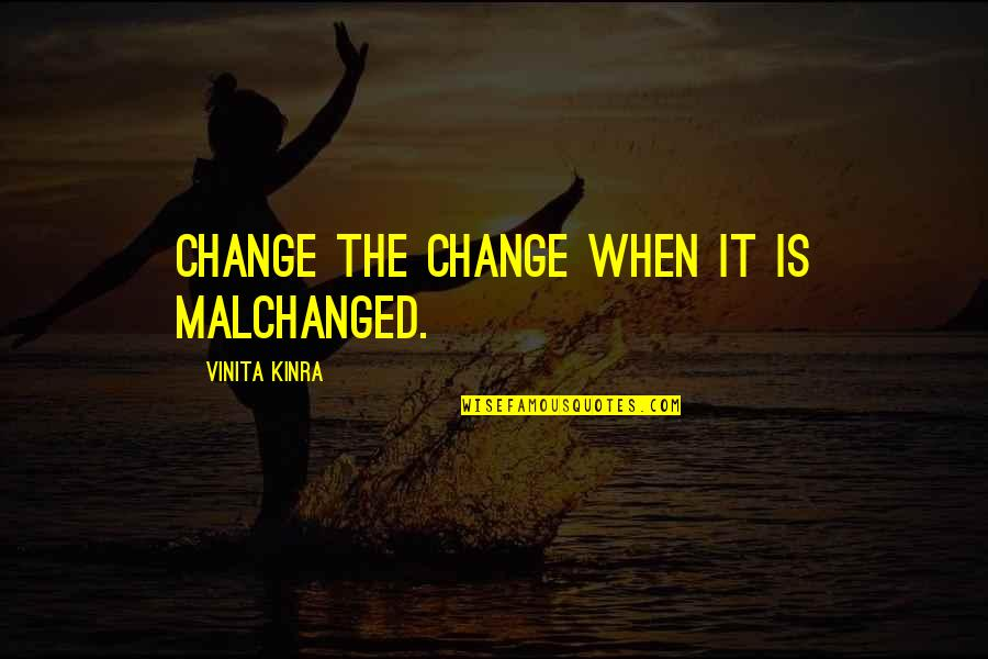 Watchingand Quotes By Vinita Kinra: Change the change when it is malchanged.