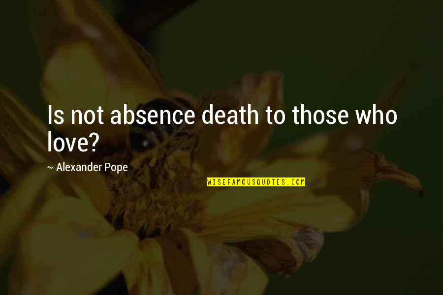 Water Bottle Pollution Quotes By Alexander Pope: Is not absence death to those who love?
