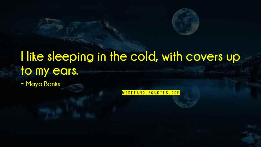 Water Bottle Pollution Quotes By Maya Banks: I like sleeping in the cold, with covers