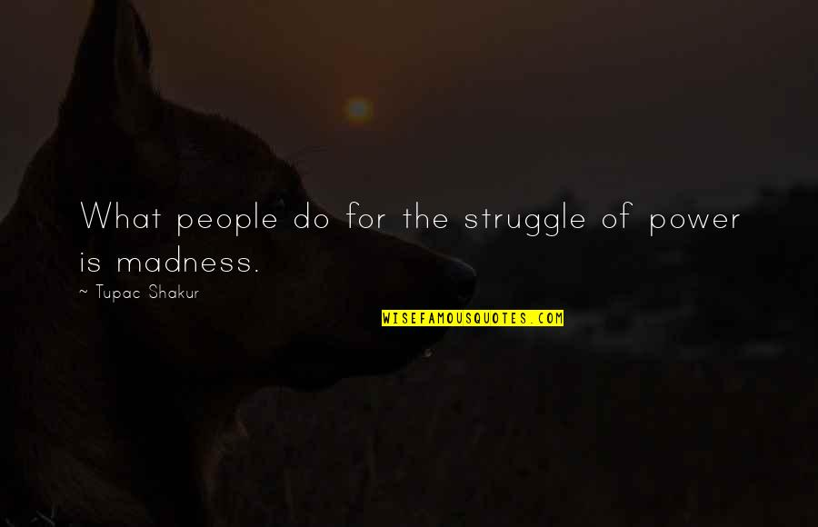 Water Nymphs Quotes By Tupac Shakur: What people do for the struggle of power