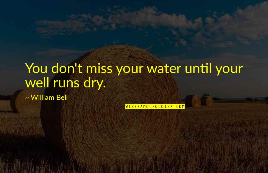 Water Runs Dry Quotes By William Bell: You don't miss your water until your well
