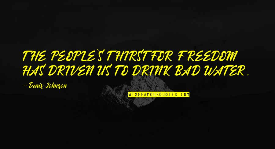 Water Thirst Quotes By Denis Johnson: THE PEOPLE'S THIRST FOR FREEDOM HAS DRIVEN US