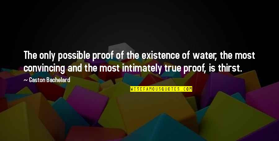 Water Thirst Quotes By Gaston Bachelard: The only possible proof of the existence of