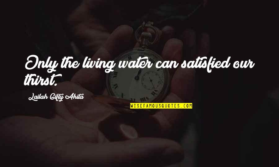 Water Thirst Quotes By Lailah Gifty Akita: Only the living water can satisfied our thirst.