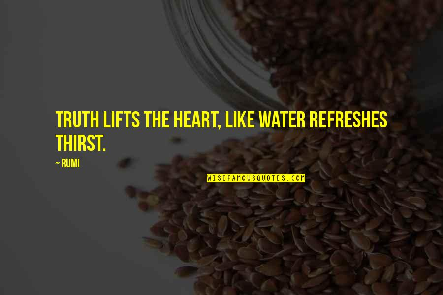 Water Thirst Quotes By Rumi: Truth lifts the heart, like water refreshes thirst.