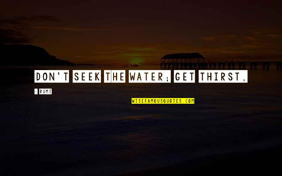 Water Thirst Quotes By Rumi: Don't seek the water; get thirst.