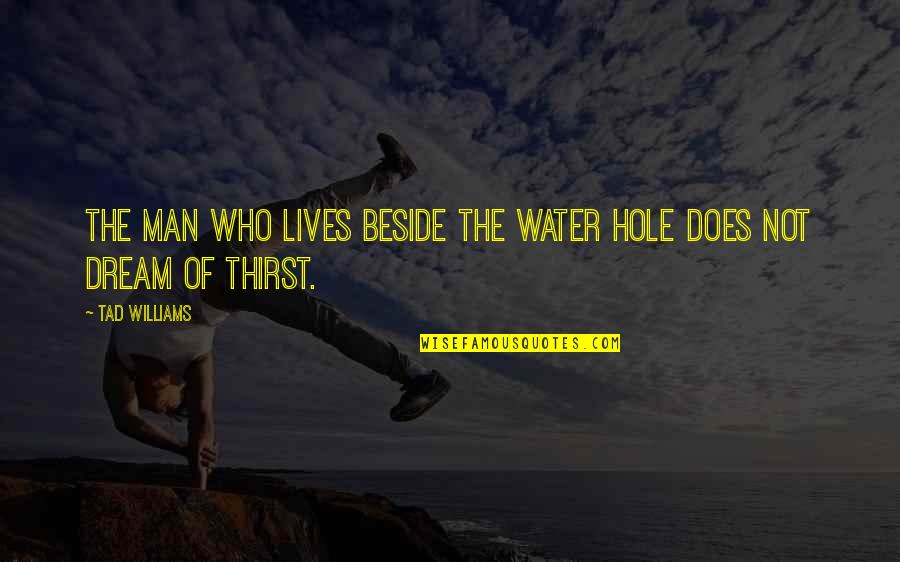 Water Thirst Quotes By Tad Williams: The man who lives beside the water hole