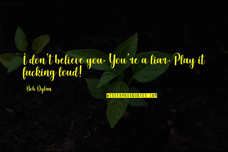 Watered Down Quotes By Bob Dylan: I don't believe you. You're a liar. Play
