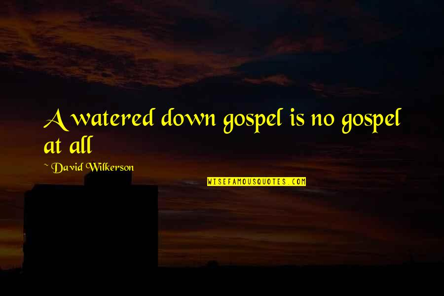 Watered Down Quotes By David Wilkerson: A watered down gospel is no gospel at