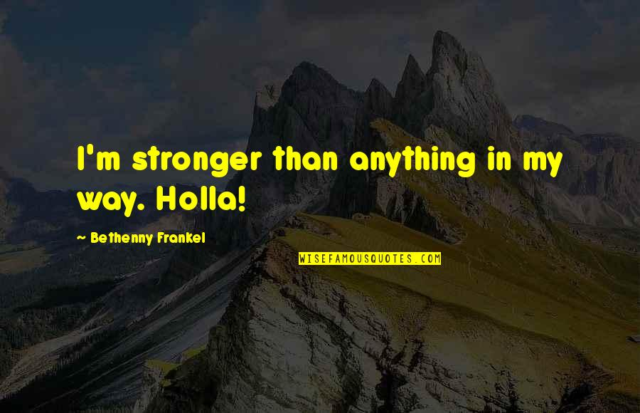 Wateringly Quotes By Bethenny Frankel: I'm stronger than anything in my way. Holla!
