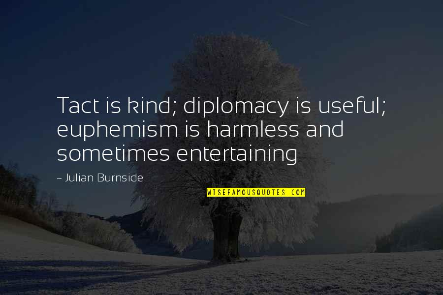 Wateringly Quotes By Julian Burnside: Tact is kind; diplomacy is useful; euphemism is