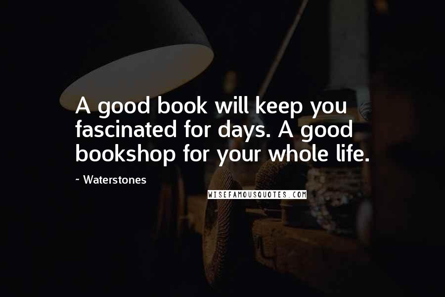 Waterstones quotes: A good book will keep you fascinated for days. A good bookshop for your whole life.
