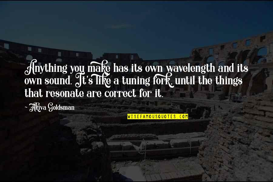 Wavelength Quotes By Akiva Goldsman: Anything you make has its own wavelength and