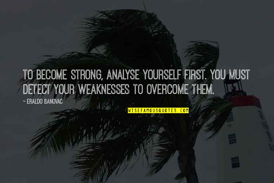 Wavelength Quotes By Eraldo Banovac: To become strong, analyse yourself first. You must