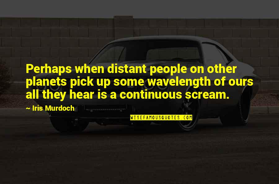 Wavelength Quotes By Iris Murdoch: Perhaps when distant people on other planets pick