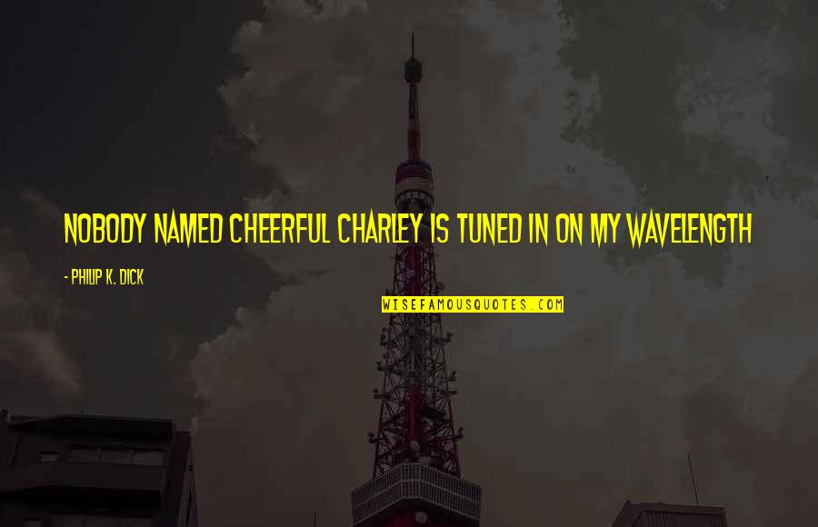 Wavelength Quotes By Philip K. Dick: Nobody named Cheerful Charley is tuned in on