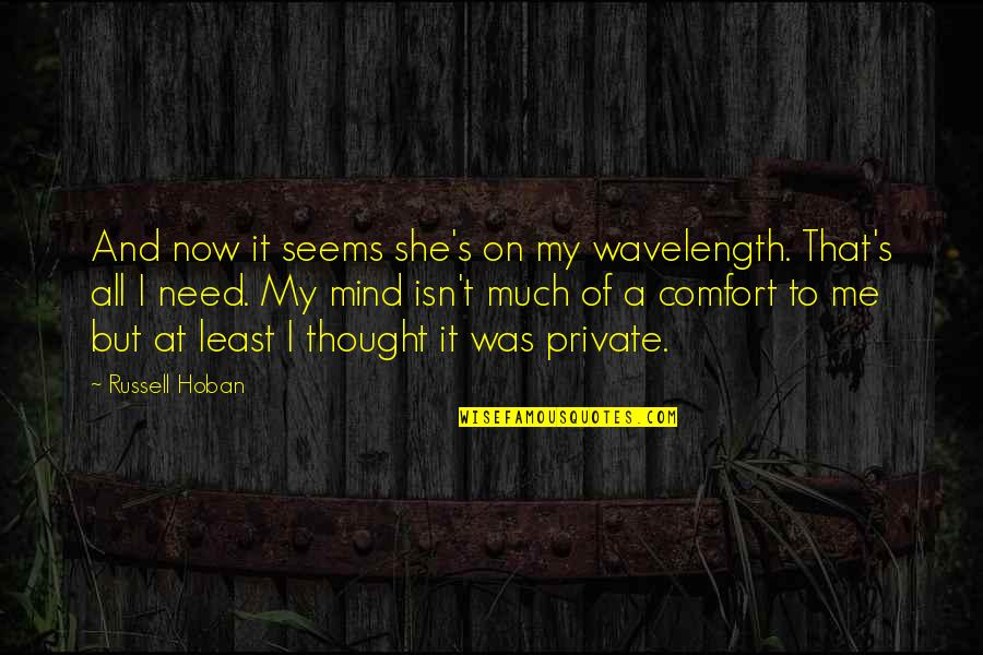 Wavelength Quotes By Russell Hoban: And now it seems she's on my wavelength.