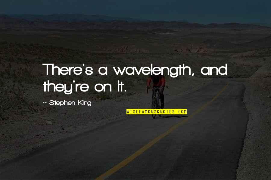 Wavelength Quotes By Stephen King: There's a wavelength, and they're on it.