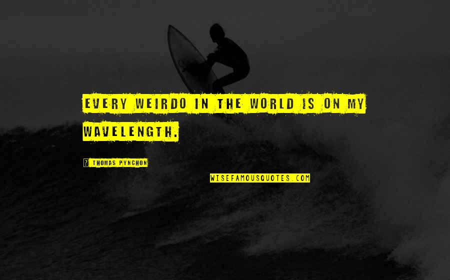 Wavelength Quotes By Thomas Pynchon: Every weirdo in the world is on my