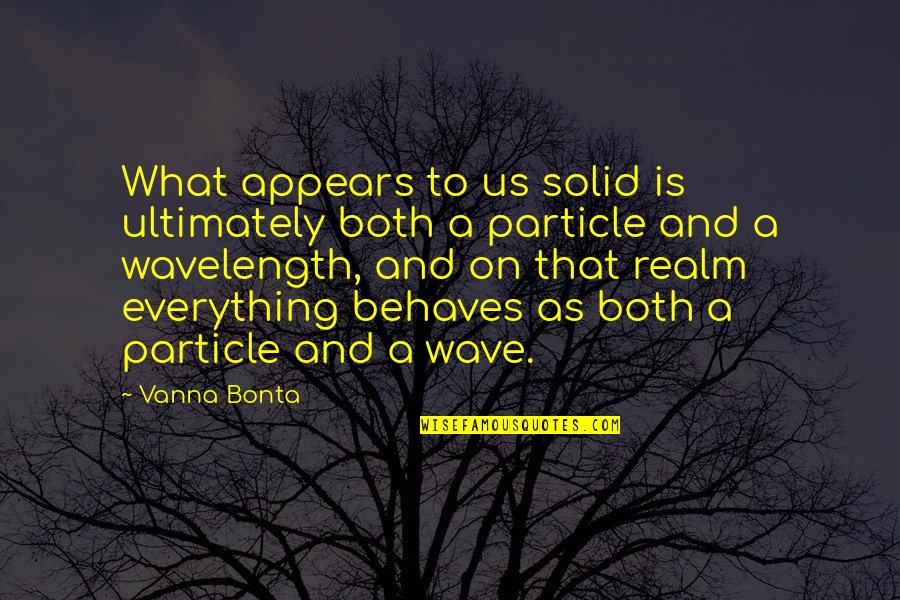 Wavelength Quotes By Vanna Bonta: What appears to us solid is ultimately both
