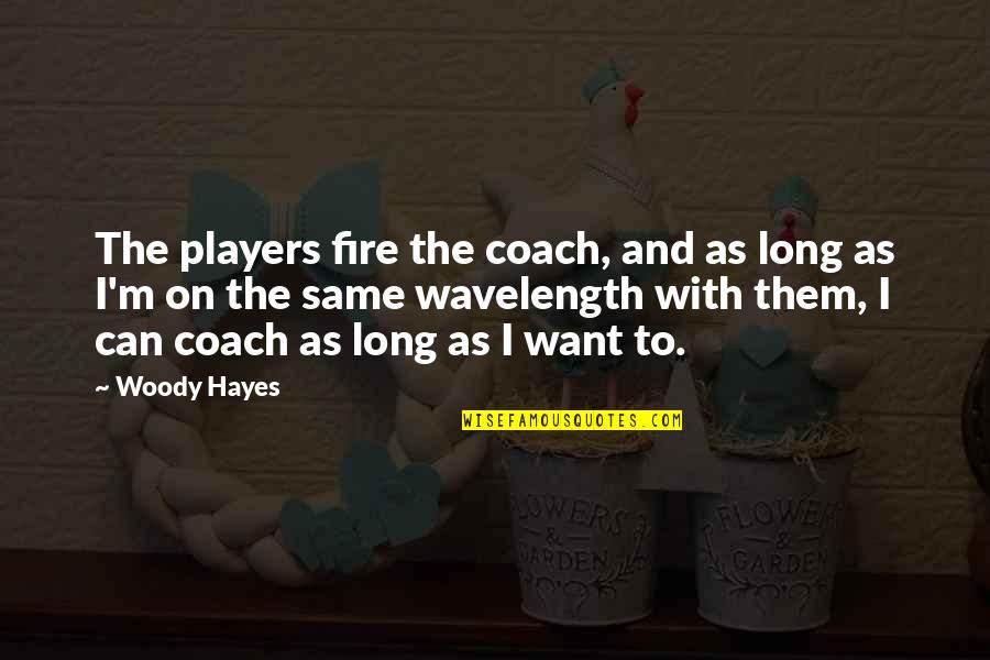 Wavelength Quotes By Woody Hayes: The players fire the coach, and as long