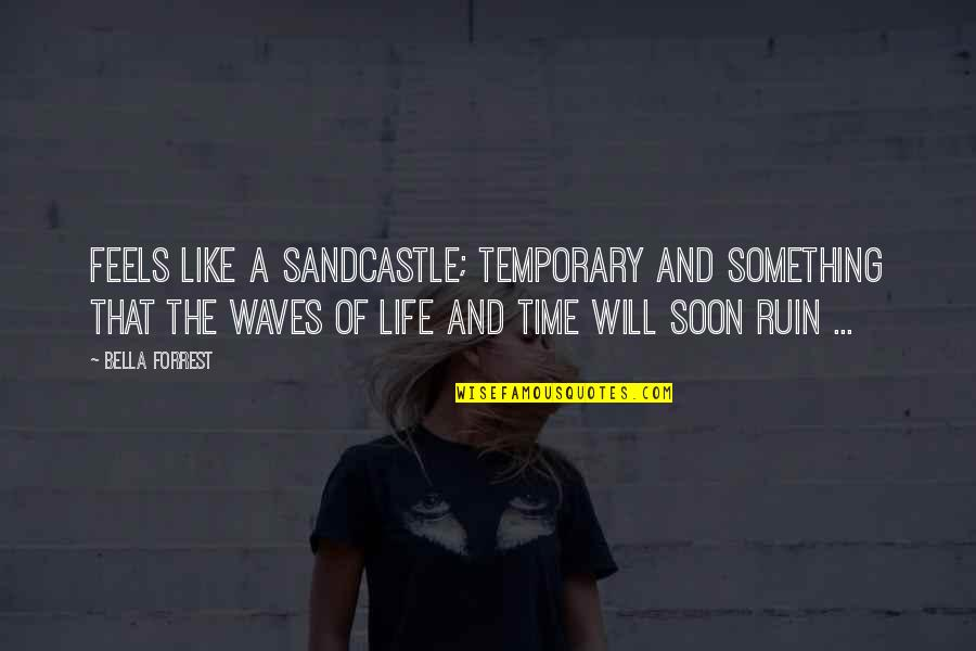 Waves And Life Quotes By Bella Forrest: Feels like a sandcastle; temporary and something that