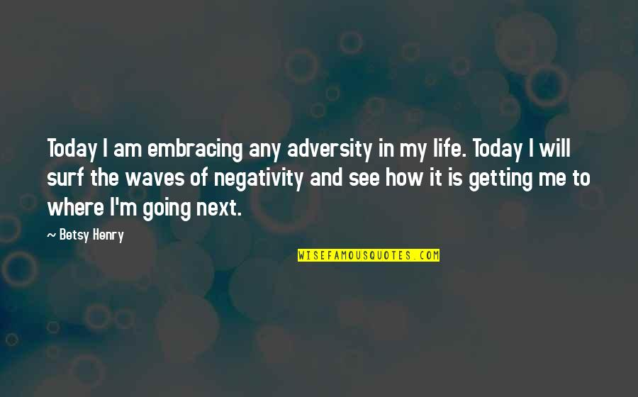 Waves And Life Quotes By Betsy Henry: Today I am embracing any adversity in my