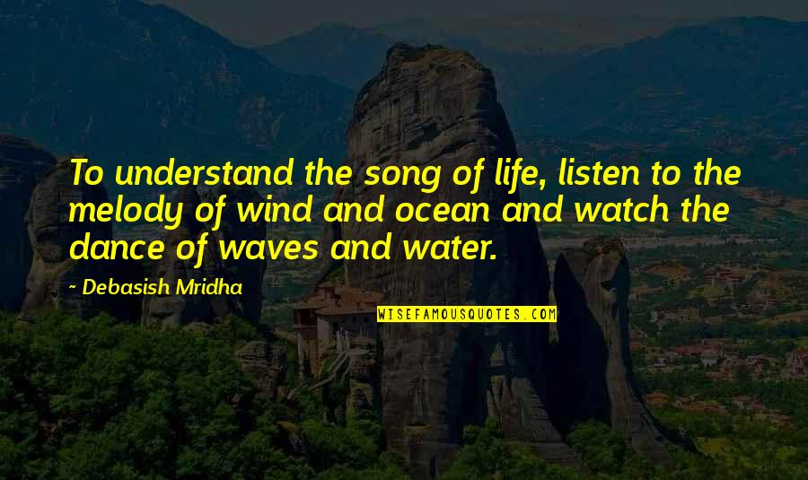 Waves And Life Quotes By Debasish Mridha: To understand the song of life, listen to