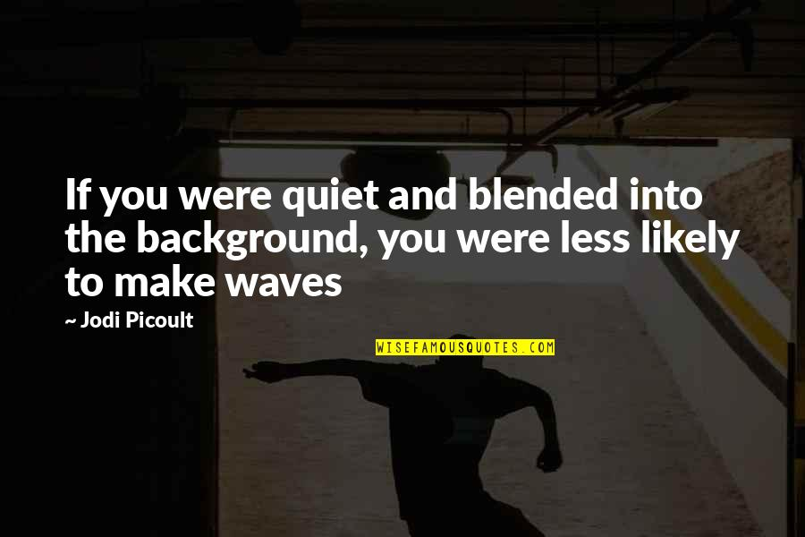 Waves And Life Quotes By Jodi Picoult: If you were quiet and blended into the