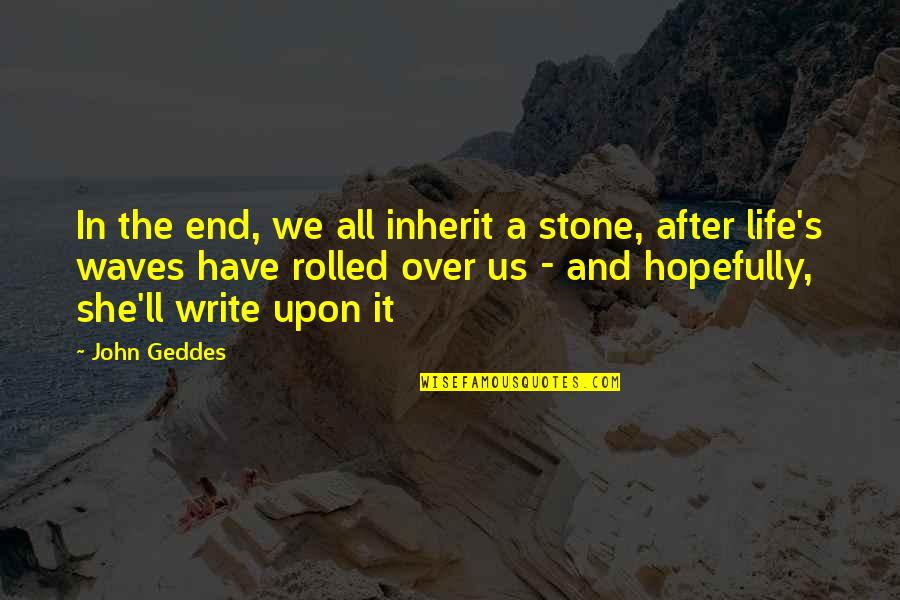 Waves And Life Quotes By John Geddes: In the end, we all inherit a stone,