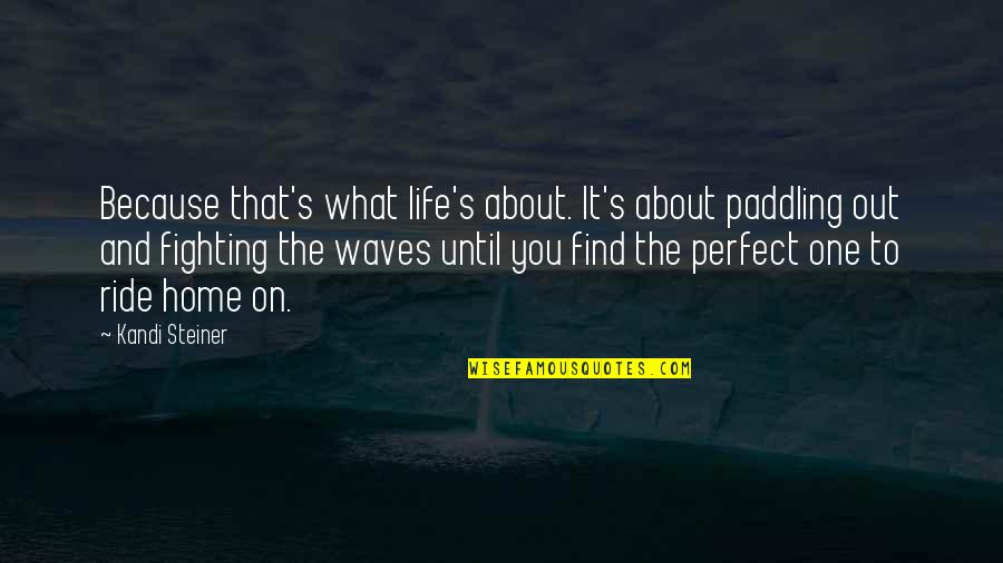 Waves And Life Quotes By Kandi Steiner: Because that's what life's about. It's about paddling