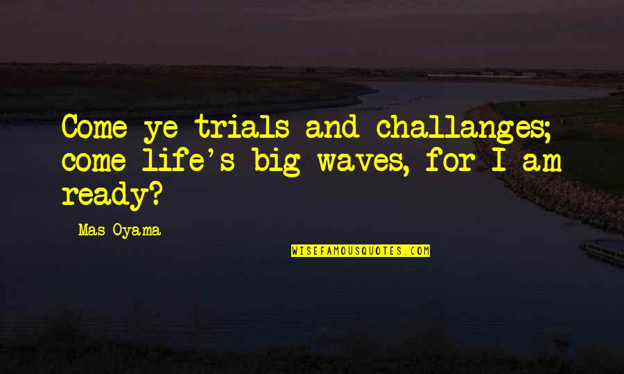 Waves And Life Quotes By Mas Oyama: Come ye trials and challanges; come life's big