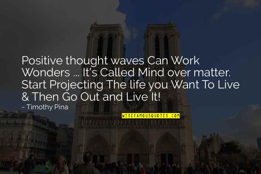 Waves And Life Quotes By Timothy Pina: Positive thought waves Can Work Wonders ... It's
