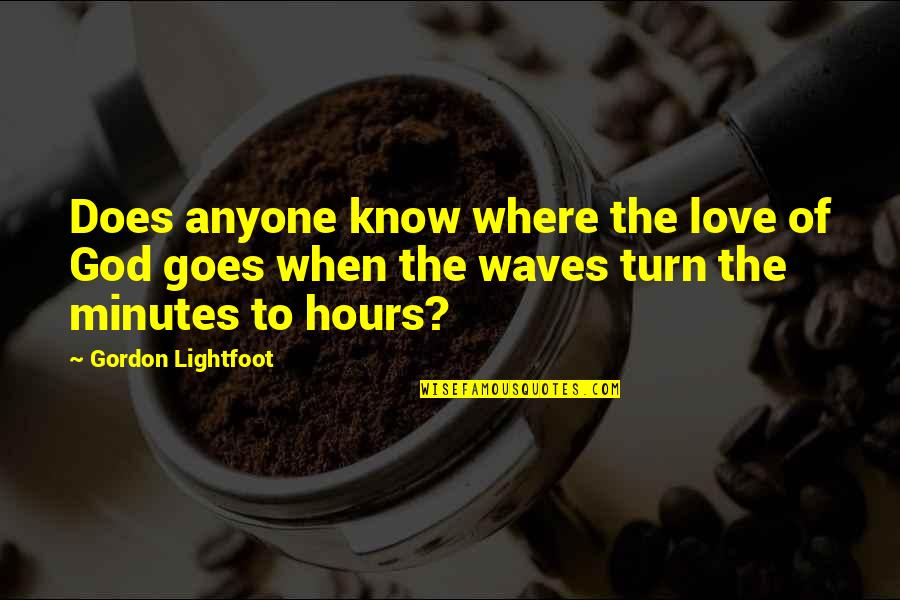 Waves And Love Quotes By Gordon Lightfoot: Does anyone know where the love of God