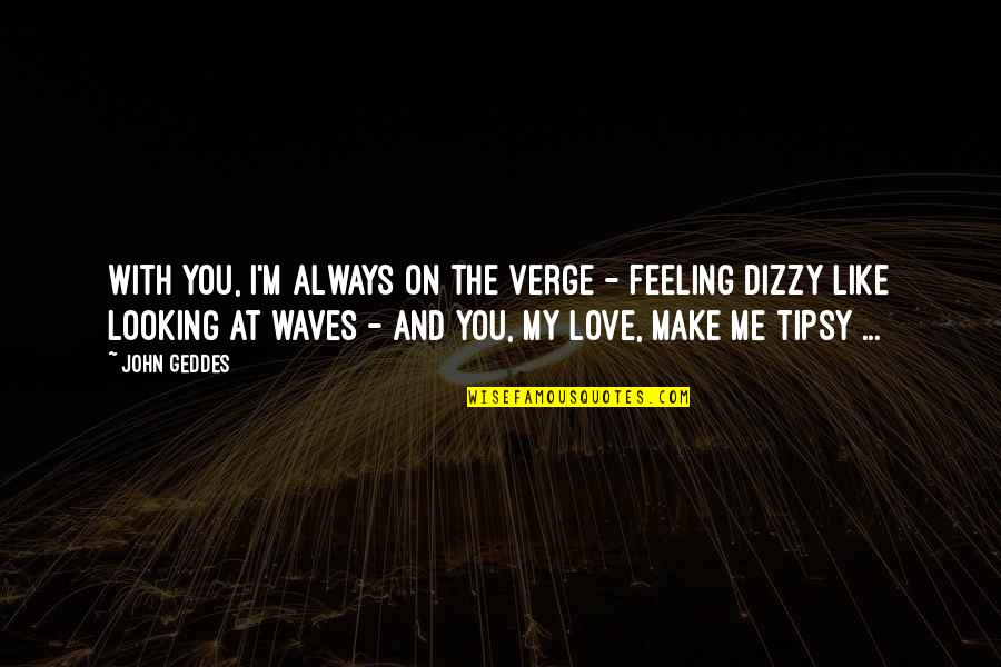 Waves And Love Quotes By John Geddes: With you, I'm always on the verge -