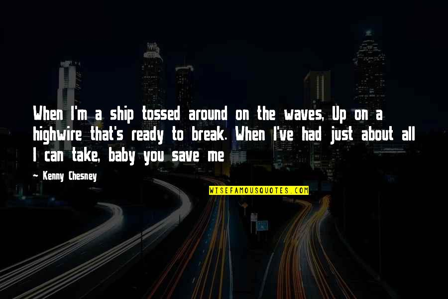 Waves And Love Quotes By Kenny Chesney: When I'm a ship tossed around on the
