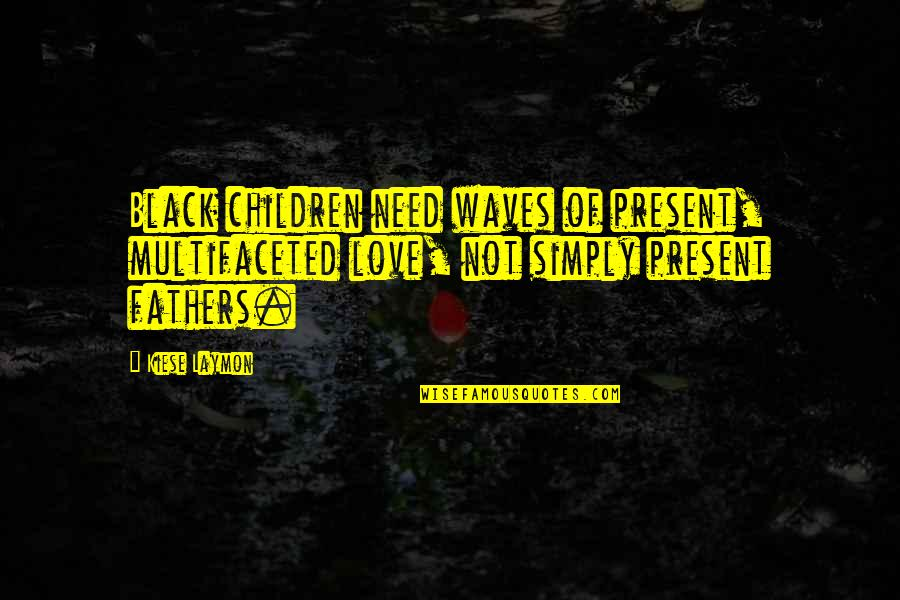 Waves And Love Quotes By Kiese Laymon: Black children need waves of present, multifaceted love,